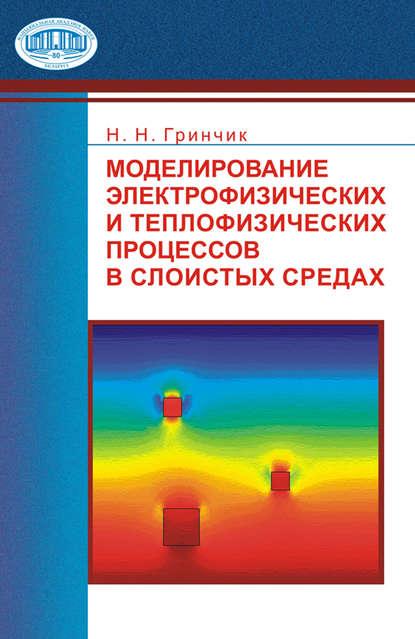 цена на Н. Н. Гринчик Моделирование электрофизических и тепловых процессов в слоистых средах