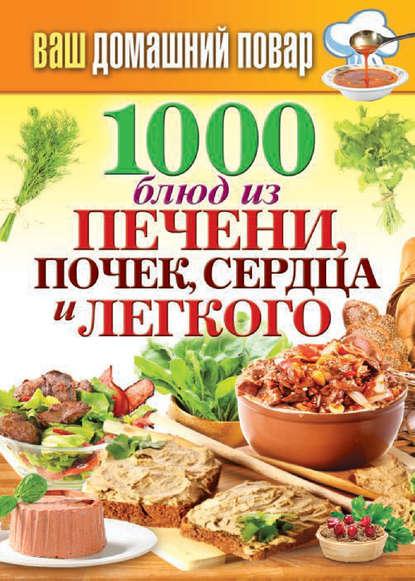 Фото - Группа авторов 1000 блюд из печени, почек, сердца и легкого фисенко олеся николаевна нехудеем рецепты для тех кто любит вкусно и по домашнему