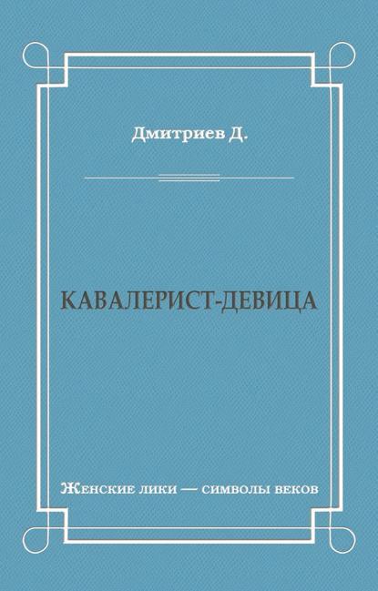 Дмитрий Дмитриев Кавалерист-девица дмитрий дмитриев кавалерист девица