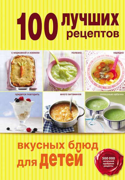 цена на Группа авторов 100 лучших рецептов вкусных блюд для детей