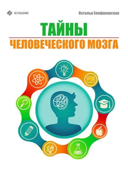Наталья Епифановская Тайны человеческого мозга ньюберг эндрю уолдман марк роберт наш мозг и просветление нейробиология самопознания и совершенства