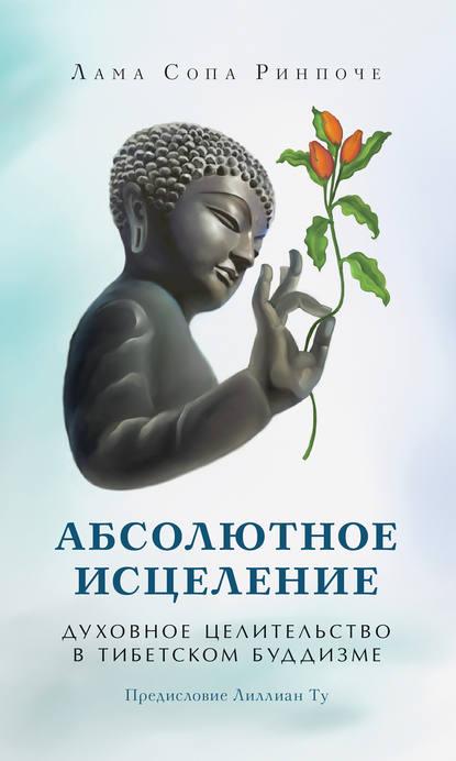 лама Сопа Ринпоче Абсолютное исцеление. Духовное целительство в тибетском буддизме лама сопа ринпоче сердце пути как видеть в гуру будду