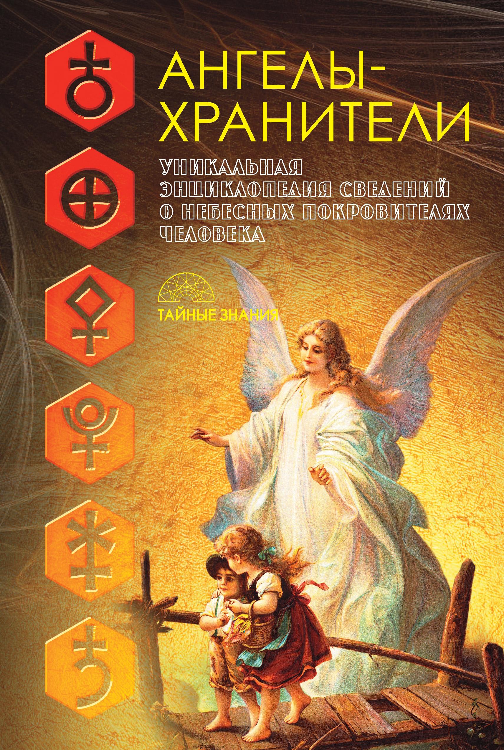 Ангелы-хранители. Уникальная энциклопедия сведений о небесных покровителях человека