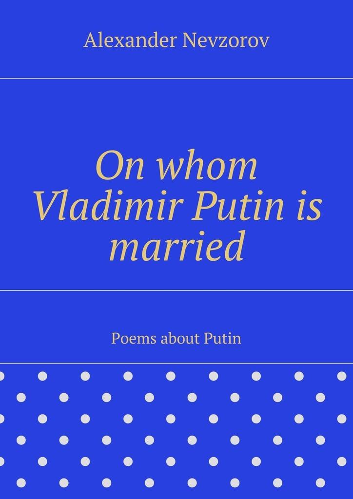 On whom Vladimir Putinis married. Poems about Putin