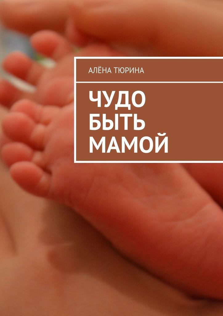 Чудо быть мамой. Самое важное, что нужно знать заранее обеременности ирождении нового человека
