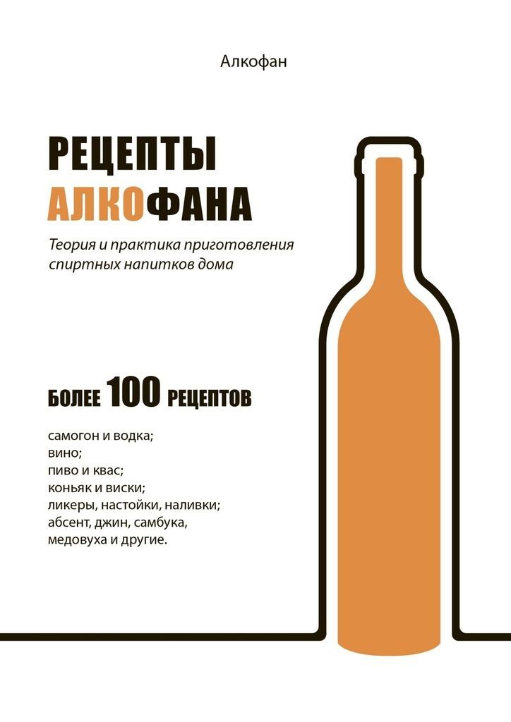 Рецепты Алкофана. Теория ипрактика приготовления спиртных напитковдома