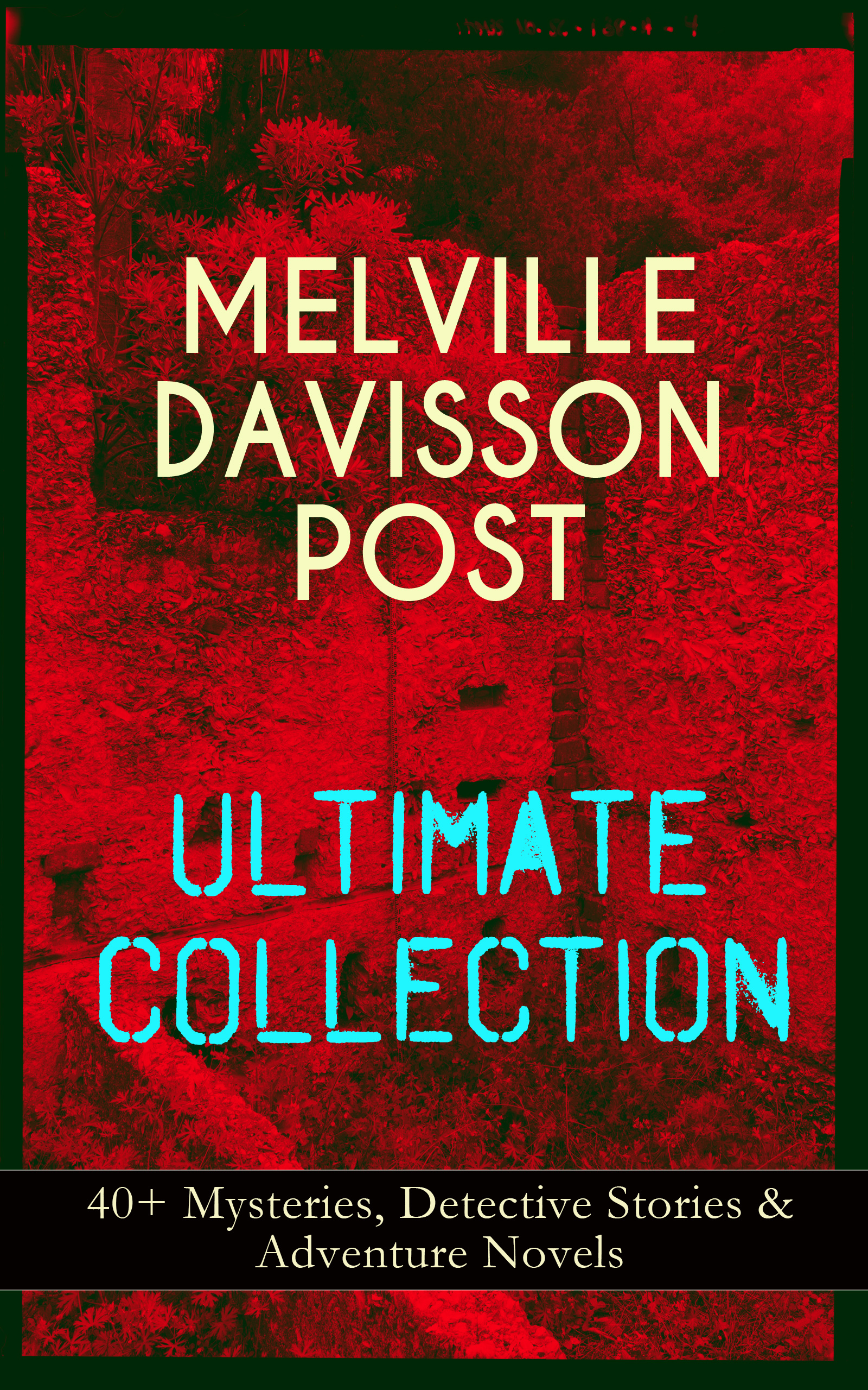 MELVILLE DAVISSON POST Ultimate Collection: 40+ Mysteries, Detective Stories & Adventure Novels