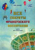 Все секреты французского воспитания. Книга для родителей