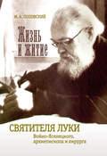 Жизнь и житие святителя Луки Войно-Ясенецкого архиепископа и хирурга