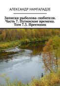 Записки рыболова-любителя. Часть 7. Путинские времена. Том 7.3. Преемник