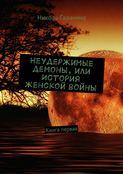 Неудержимые демоны, или История женской войны. Книга первая