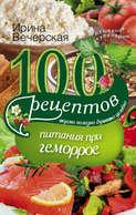 100 рецептов при геморрое. Вкусно, полезно, душевно, целебно