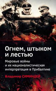 Огнем, штыком и лестью. Мировые войны и их националистическая интерпретация в Прибалтике