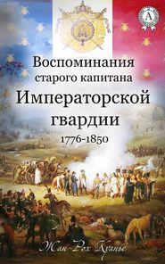 Воспоминания старого капитана Императорской гвардии. 1776-1850