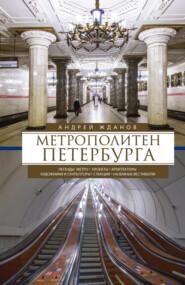 Метрополитен Петербурга. Легенды метро, проекты, архитекторы, художники и скульпторы, станции, наземные вестибюли