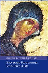 Всесвятая Богородица, моли Бога о нас. Проповеди на Богородичные праздники 1990–2016 годов.