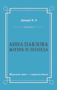 Анна Павлова. Жизнь и легенда