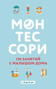 Монтессори. 150 занятий с малышом дома
