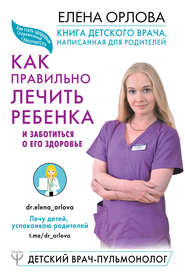 Книга детского врача, написанная для родителей. Как правильно лечить ребенка и заботиться о его здоровье
