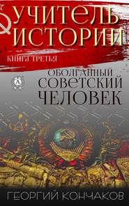 Учитель истории. Книга третья. Оболганный советский человек