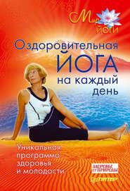 Оздоровительная йога на каждый день. Уникальная программа здоровья и молодости