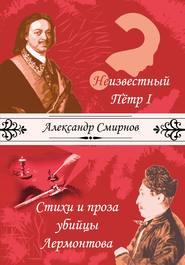 Неизвестный Петр I. Стихи и проза убийцы Лермонтова (сборник)