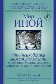 Мир иной. Что психоделика может рассказать о сознании, смерти, страстях, депрессии и трансцендентности