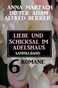 Liebe und Schicksal im Adelshaus: 6 Romane Sammelband