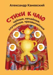 Стихи к чаю: чайные, нечайные, случайные, чрезвычайные