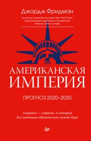 Американская империя. Прогноз 2020–2030 гг.
