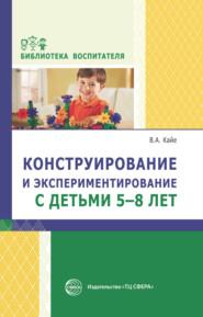 Конструирование и экспериментирование с детьми 5-8 лет. Методическое пособие