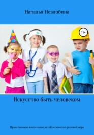 Искусство быть человеком. Нравственное воспитание детей от двух до пяти лет