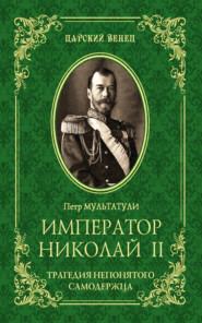 Император Николай II. Трагедия непонятого Cамодержца