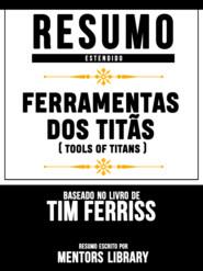 Resumo Estendido: Ferramentas Dos Titãs (Tools Of Titans) - Baseado No Livro De Tim Ferriss
