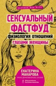 Сексуальный фастфуд. Физиология отношений глазами женщины