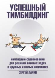 Успешный тимбилдинг. Командные соревнования для решения важных задач в крупных и малых компаниях