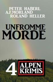 Unfromme Morde: 4 Alpen Krimis
