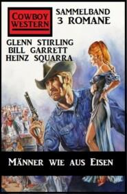 Männer wie aus Eisen: Cowboy Western Sammelband 3 Romane