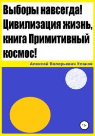 Выборы навсегда! Цивилизация жизнь, книга Примитивный космос!