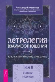 Астрология взаимоотношений. Ключ к пониманию друг друга. Том II. Новые подходы