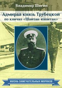 Адмирал князь Трубецкой по кличке «Шайтан-капитан»