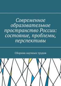 Современное образовательное пространство России: состояние, проблемы, перспективы. Сборник научных трудов