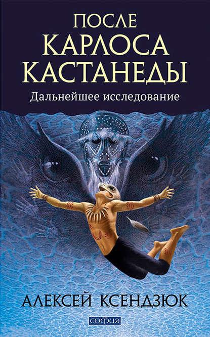А. Ксендзюк «После Кастанеды — дальнейшее исследование»