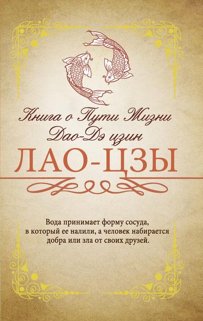 Лао-цзы «Книга о Пути жизни (Дао-Дэ цзин). С комментариями и объяснениями»