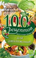 100 рецептов для омоложения. Вкусно, полезно, душевно, целебно