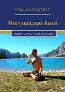 Могущество йоги. Гибкость тела + сила сознания