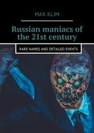 Russian maniacs of the 21st century. Rare names and detailed events