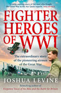 Fighter Heroes of WWI: The untold story of the brave and daring pioneer airmen of the Great War