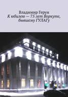 Кюбилею– 75лет Воркуте, бывшему ГУЛАГу