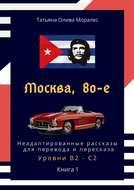 Москва, 80-е. Неадаптированные рассказы для перевода ипересказа. Уровни В2—С2. Книга1
